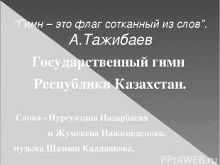 """""""Гимн – это флаг сотканный из слов"""". А.Тажибаев Государственный гимн Республики"""