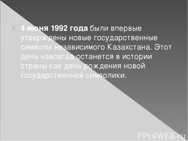4 июня 1992 года были впервые утверждены новые государственные символы независимого Казахстана. Этот день навсегда останется в истории страны как день рождения новой государственной символики.