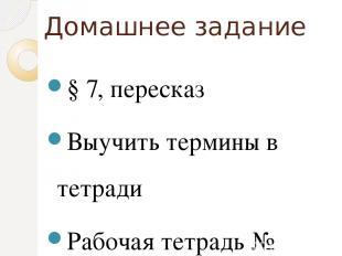 Домашнее задание § 7, пересказ Выучить термины в тетради Рабочая тетрадь № 22,25