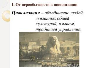 1. От первобытности к цивилизации Цивилизация – объединение людей, связанных общ