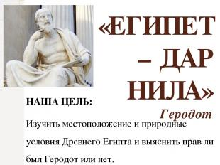 «ЕГИПЕТ – ДАР НИЛА» Геродот НАША ЦЕЛЬ: Изучить местоположение и природные услови