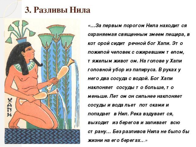 3. Разливы Нила «…За первым порогом Нила находится охраняемая священным змеем пещера, в которой сидит речной бог Хапи. Это пожилой человек с ожиревшим телом, тяжелым животом. На голове у Хапи головной убор из папируса. В руках у него два сосуда с во…