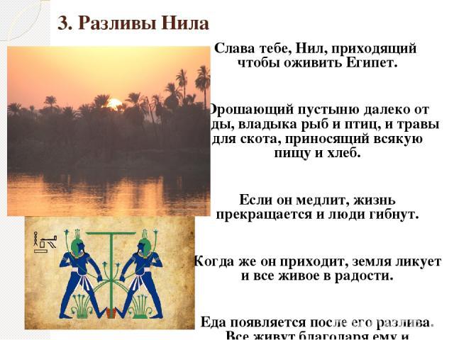3. Разливы Нила Слава тебе, Нил, приходящий чтобы оживить Египет. Орошающий пустыню далеко от воды, владыка рыб и птиц, и травы для скота, приносящий всякую пищу и хлеб. Если он медлит, жизнь прекращается и люди гибнут. Когда же он приходит, земля л…