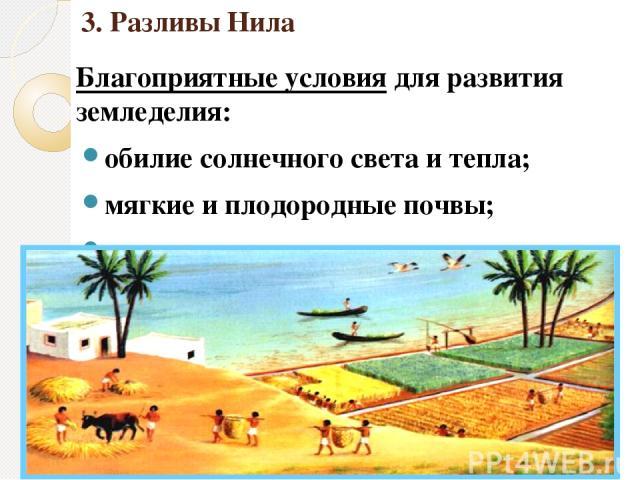 3. Разливы Нила Благоприятные условия для развития земледелия: обилие солнечного света и тепла; мягкие и плодородные почвы; полноводная река.