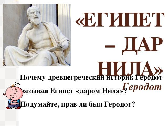 «ЕГИПЕТ – ДАР НИЛА» Геродот Почему древнегреческий историк Геродот называл Египет «даром Нила»? Подумайте, прав ли был Геродот?