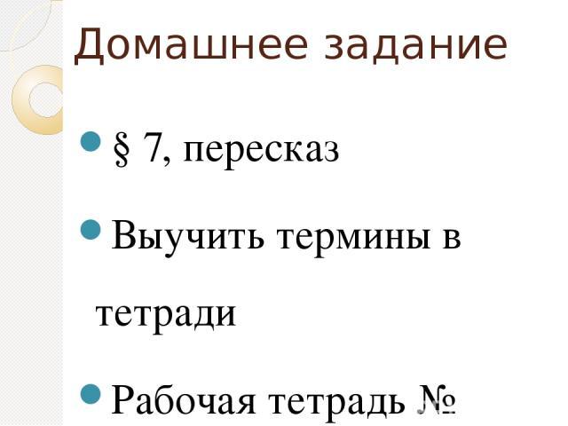 Домашнее задание § 7, пересказ Выучить термины в тетради Рабочая тетрадь № 22,25,26