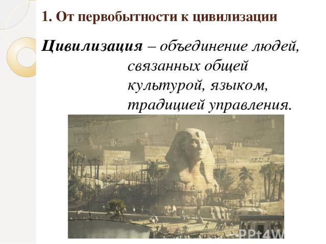 1. От первобытности к цивилизации Цивилизация – объединение людей, связанных общей культурой, языком, традицией управления.