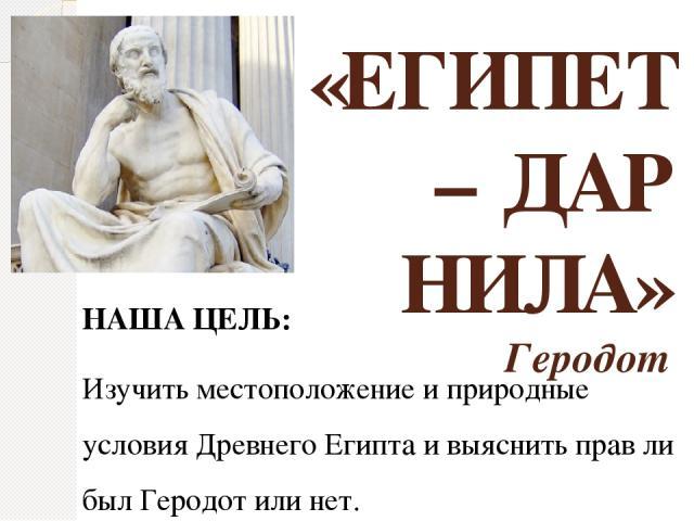 «ЕГИПЕТ – ДАР НИЛА» Геродот НАША ЦЕЛЬ: Изучить местоположение и природные условия Древнего Египта и выяснить прав ли был Геродот или нет.