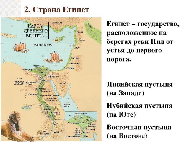 2. Страна Египет Египет – государство, расположенное на берегах реки Нил от устья до первого порога. Ливийская пустыня (на Западе) Нубийская пустыня (на Юге) Восточная пустыня (на Востоке) Средиземное море (на Севере)