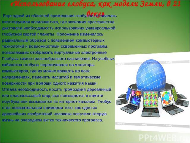 «Использование глобуса, как модели Земли, в 21 веке» Еще одной из областей применения глобусов оставалась пилотируемая космонавтика, где экономия пространства диктовала необходимость использования универсальной глобусной картой планеты. Положение из…