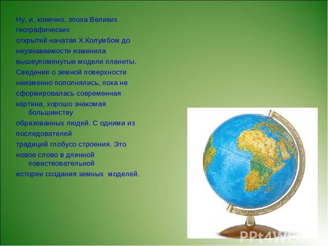 Ну, и, конечно, эпоха Великих географических открытий начатая Х.Колумбом до неузнаваемости изменила вышеупомянутые модели планеты. Сведения о земной поверхности неизменно пополнялись, пока не сформировалась современная картина, хорошо знакомая больш…
