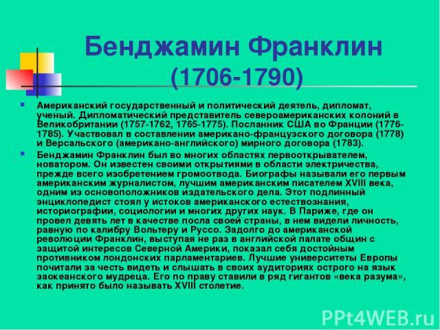 Бенджамин Франклин (1706-1790) Американский государственный и политический деятель, дипломат, ученый. Дипломатический представитель североамериканских колоний в Великобритании (1757-1762, 1765-1775). Посланник США во Франции (1776-1785). Участвовал …