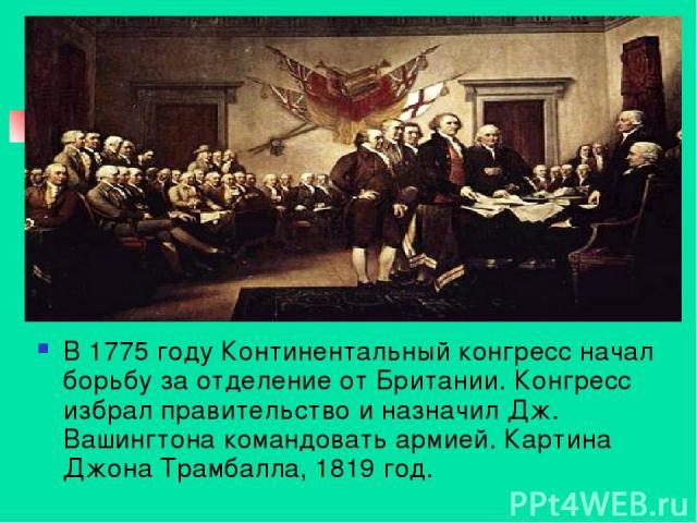 В 1775 году Континентальный конгресс начал борьбу за отделение от Британии. Конгресс избрал правительство и назначил Дж. Вашингтона командовать армией. Картина Джона Трамбалла, 1819 год.