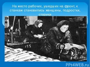 На место рабочих, ушедших на фронт, к станкам становились женщины, подростки, ст
