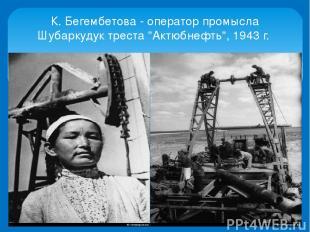 """К. Бегембетова - оператор промысла Шубаркудук треста """"Актюбнефть"""", 1943 г."""