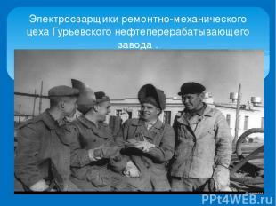 Электросварщики ремонтно-механического цеха Гурьевского нефтеперерабатывающего з