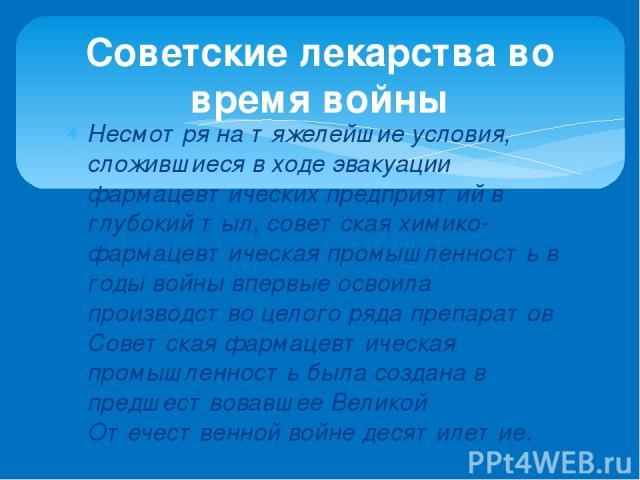 Несмотря на тяжелейшие условия, сложившиеся в ходе эвакуации фармацевтических предприятий в глубокий тыл, советская химико-фармацевтическая промышленность в годы войны впервые освоила производство целого ряда препаратов Советская фармацевтическая пр…