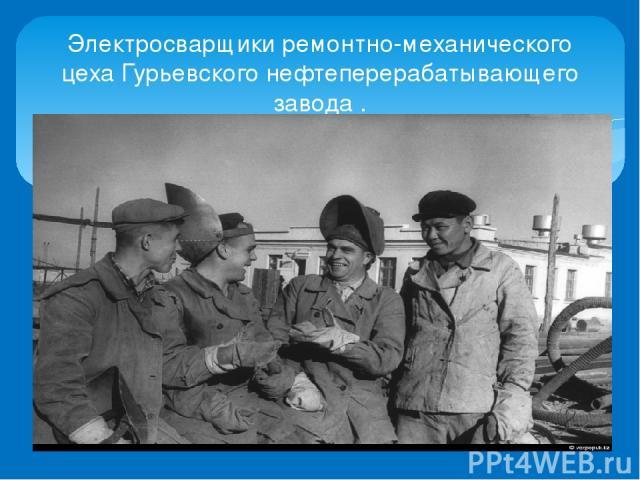 Электросварщики ремонтно-механического цеха Гурьевского нефтеперерабатывающего завода .