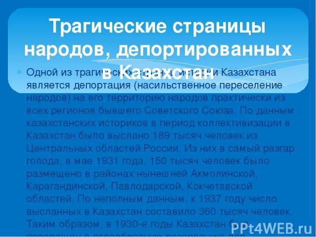 Одной из трагических страниц истории Казахстана является депортация (насильственное переселение народов) на его территорию народов практически из всех регионов бывшего Советского Союза. По данным казахстанских историков в период коллективизации в Ка…