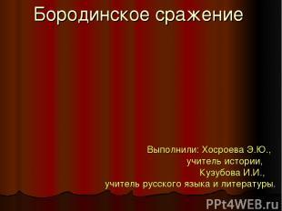 Бородинское сражение Выполнили: Хосроева Э.Ю., учитель истории, Кузубова И.И., у
