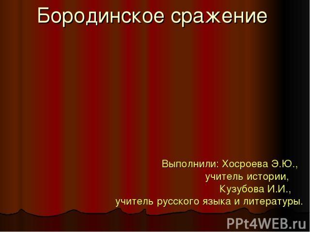 Бородинское сражение Выполнили: Хосроева Э.Ю., учитель истории, Кузубова И.И., учитель русского языка и литературы.