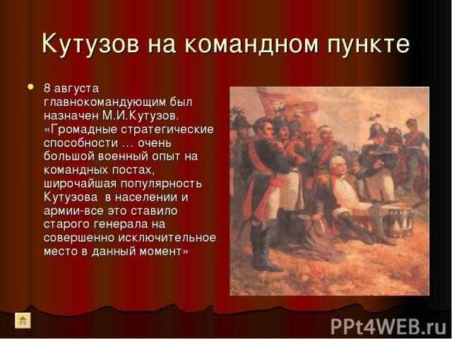 Кутузов на командном пункте 8 августа главнокомандующим был назначен М.И.Кутузов. «Громадные стратегические способности … очень большой военный опыт на командных постах, широчайшая популярность Кутузова в населении и армии-все это ставило старого ге…