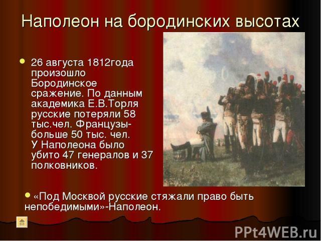 Наполеон на бородинских высотах 26 августа 1812года произошло Бородинское сражение. По данным академика Е.В.Торля русские потеряли 58 тыс.чел. Французы-больше 50 тыс. чел. У Наполеона было убито 47 генералов и 37 полковников. «Под Москвой русские ст…