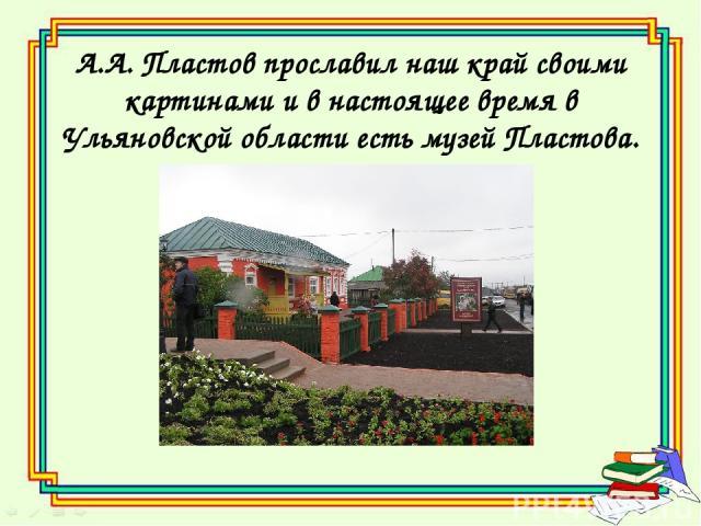 А.А. Пластов прославил наш край своими картинами и в настоящее время в Ульяновской области есть музей Пластова.