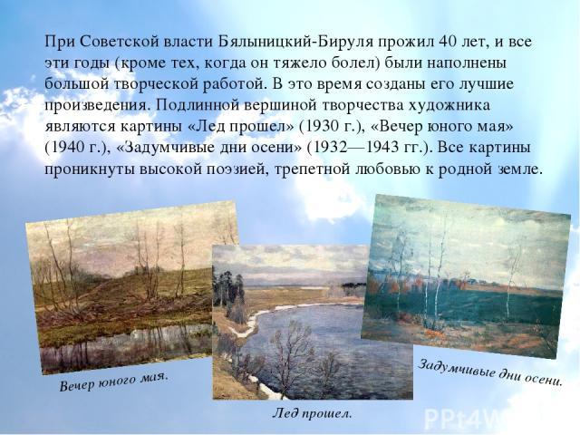 При Советской власти Бялыницкий-Бируля прожил 40 лет, и все эти годы (кроме тех, когда он тяжело болел) были наполнены большой творческой работой. В это время созданы его лучшие произведения. Подлинной вершиной творчества художника являются картины …