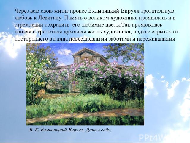 Через всю свою жизнь пронес Бялыницкий-Бируля трогательную любовь к Левитану. Память о великом художнике проявилась и в стремлении сохранить его любимые цветы.Так проявлялась тонкая и трепетная духовная жизнь художника, подчас скрытая от постороннег…