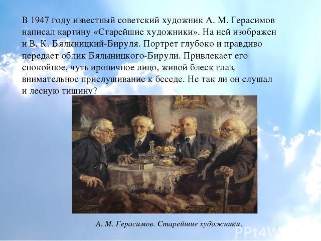 В 1947 году известный советский художник А. М. Герасимов написал картину «Старейшие художники». На ней изображен и В. К. Бялыницкий-Бируля. Портрет глубоко и правдиво передает облик Бялыницкого-Бирули. Привлекает его спокойное, чуть ироничное лицо, …