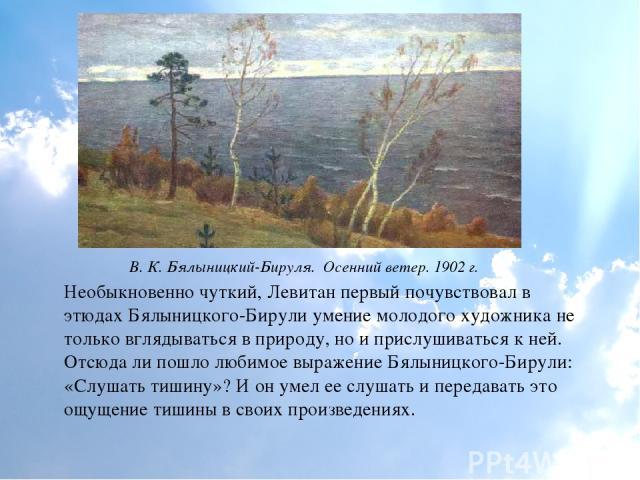 Необыкновенно чуткий, Левитан первый почувствовал в этюдах Бялыницкого-Бирули умение молодого художника не только вглядываться в природу, но и прислушиваться к ней. Отсюда ли пошло любимое выражение Бялыницкого-Бирули: «Слушать тишину»? И он умел ее…