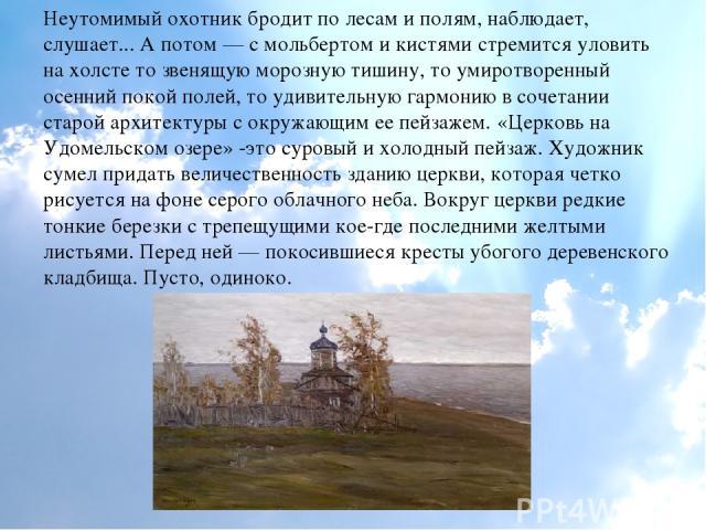 Неутомимый охотник бродит по лесам и полям, наблюдает, слушает... А потом — с мольбертом и кистями стремится уловить на холсте то звенящую морозную тишину, то умиротворенный осенний покой полей, то удивительную гармонию в сочетании старой архитектур…