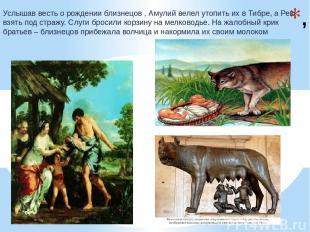 , Услышав весть о рождении близнецов , Амулий велел утопить их в Тибре, а Рею вз