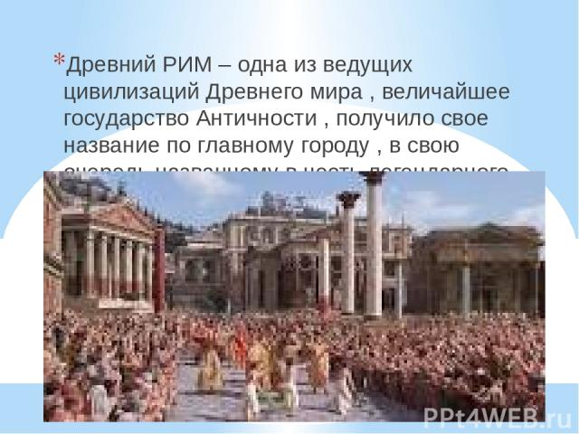 Д Р Е В Н И Й Р И М . Древний РИМ – одна из ведущих цивилизаций Древнего мира , величайшее государство Античности , получило свое название по главному городу , в свою очередь названному в честь легендарного основателя Ромула.
