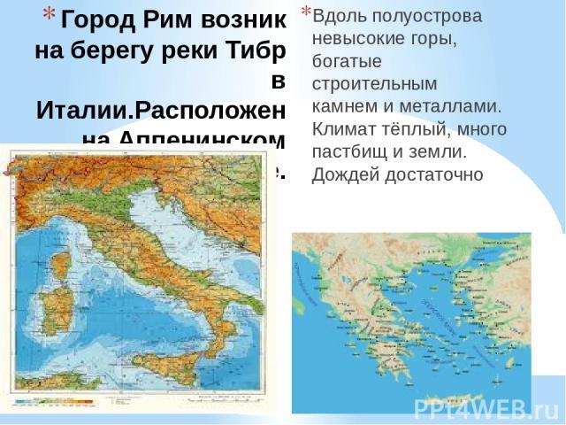 Город Рим возник на берегу реки Тибр в Италии.Расположен на Аппенинском полуострове. Вдоль полуострова невысокие горы, богатые строительным камнем и металлами. Климат тёплый, много пастбищ и земли. Дождей достаточно