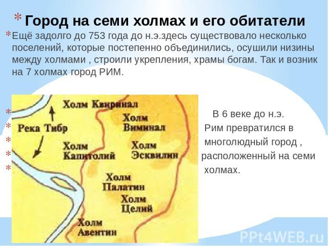 Город на семи холмах и его обитатели Ещё задолго до 753 года до н.э.здесь существовало несколько поселений, которые постепенно объединились, осушили низины между холмами , строили укрепления, храмы богам. Так и возник на 7 холмах город РИМ. В 6 веке…