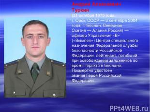 Андрей Алексеевич Туркин (21 октября1975 года, г.Орск,СССР—3 сентября2004