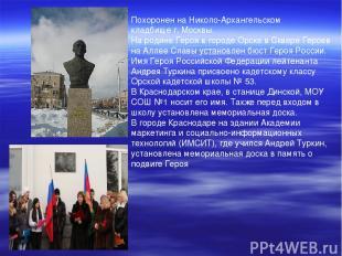 Похоронен наНиколо-Архангельском кладбищег.Москвы. На родине Героя в городеО