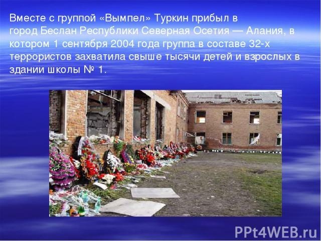 Вместе с группой«Вымпел»Туркин прибыл в городБесланРеспублики Северная Осетия— Алания, в котором1 сентября2004 годагруппа в составе 32-х террористов захватила свыше тысячи детей и взрослых в здании школы №1.