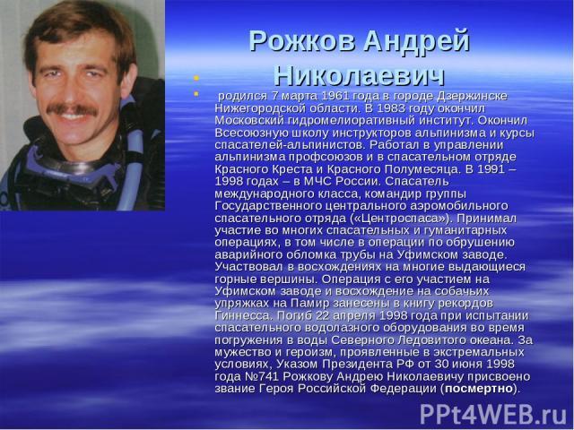 Рожков Андрей Николаевич родился 7 марта 1961 года в городе Дзержинске Нижегородской области. В 1983 году окончил Московский гидромелиоративный институт. Окончил Всесоюзную школу инструкторов альпинизма и курсы спасателей-альпинистов. Работал в упр…