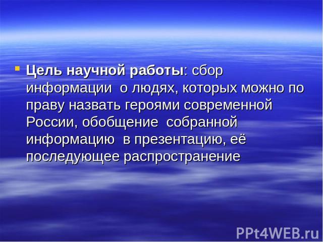 Цель научной работы: сбор информации о людях, которых можно по праву назвать героями современной России, обобщение собранной информацию в презентацию, её последующее распространение