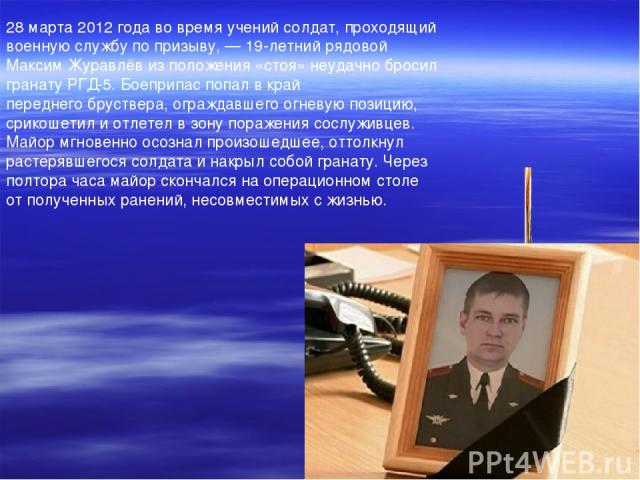 28 марта2012 года во время учений солдат, проходящий военную службу по призыву,— 19-летний рядовой Максим Журавлёв из положения «стоя» неудачно бросил гранатуРГД-5. Боеприпас попал в край переднегобруствера, ограждавшего огневую позицию, срикоше…