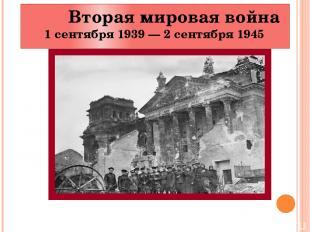 Вторая мировая война 1 сентября 1939 — 2 сентября 1945
