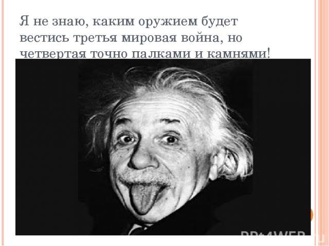 Я не знаю, каким оружием будет вестись третья мировая война, но четвертая точно палками и камнями! Альберт Эйнштейн.