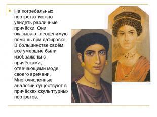 На погребальных портретах можно увидеть различные причёски. Они оказывают неоцен