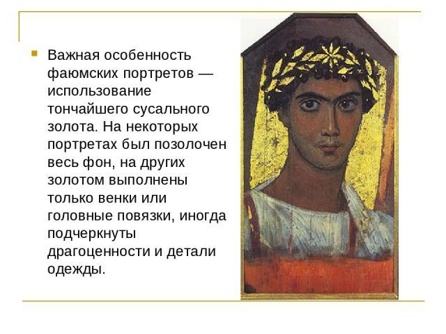 Важная особенность фаюмских портретов — использование тончайшего сусального золота. На некоторых портретах был позолочен весь фон, на других золотом выполнены только венки или головные повязки, иногда подчеркнуты драгоценности и детали одежды.