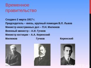 Временное правительство Создано 2 марта 1917 г. Председатель – князь, крупный по