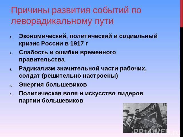 Причины развития событий по леворадикальному пути Экономический, политический и социальный кризис России в 1917 г Слабость и ошибки временного правительства Радикализм значительной части рабочих, солдат (решительно настроены) Энергия большевиков Пол…