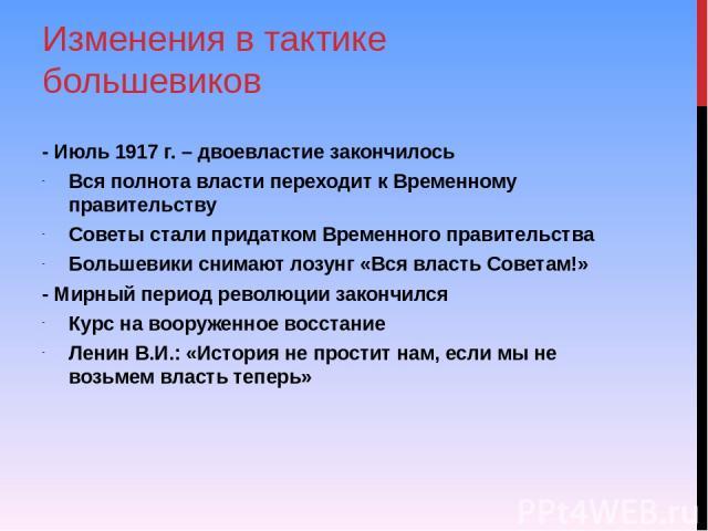 Изменения в тактике большевиков - Июль 1917 г. – двоевластие закончилось Вся полнота власти переходит к Временному правительству Советы стали придатком Временного правительства Большевики снимают лозунг «Вся власть Советам!» - Мирный период революци…